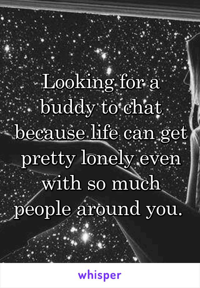Looking for a buddy to chat because life can get pretty lonely even with so much people around you.