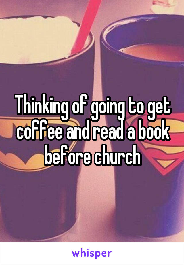 Thinking of going to get coffee and read a book before church
