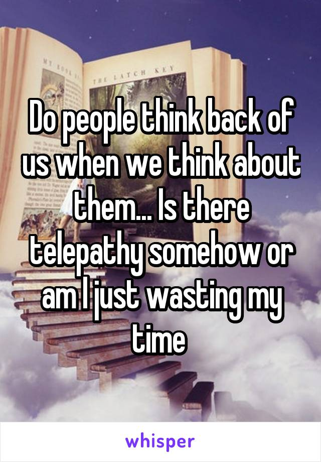 Do people think back of us when we think about them... Is there telepathy somehow or am I just wasting my time