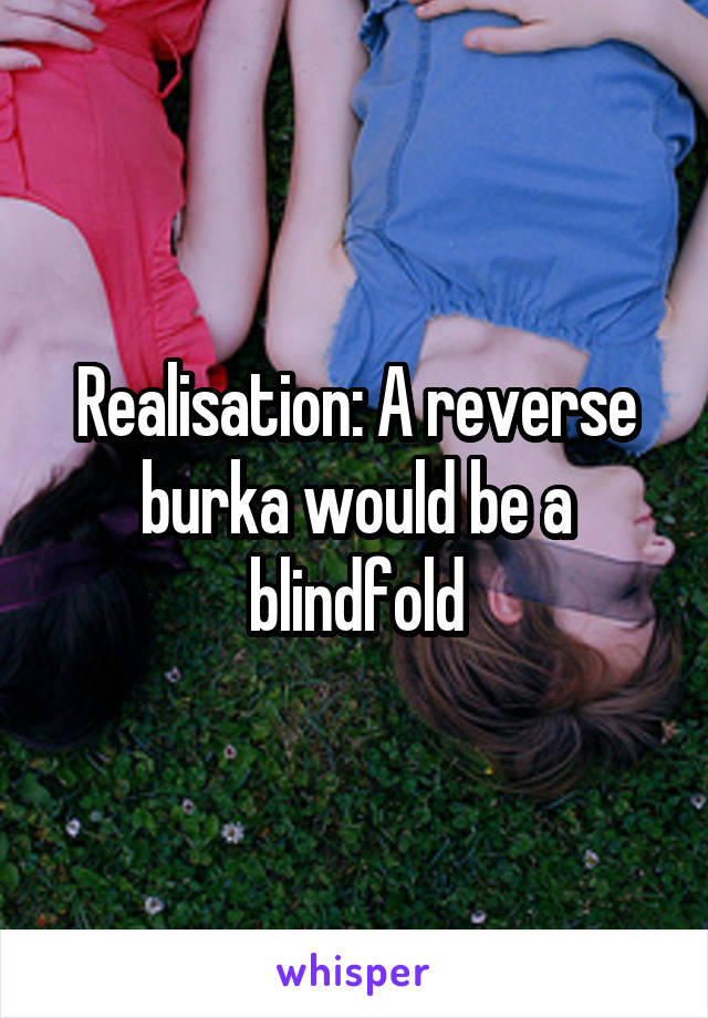 Realisation: A reverse burka would be a blindfold