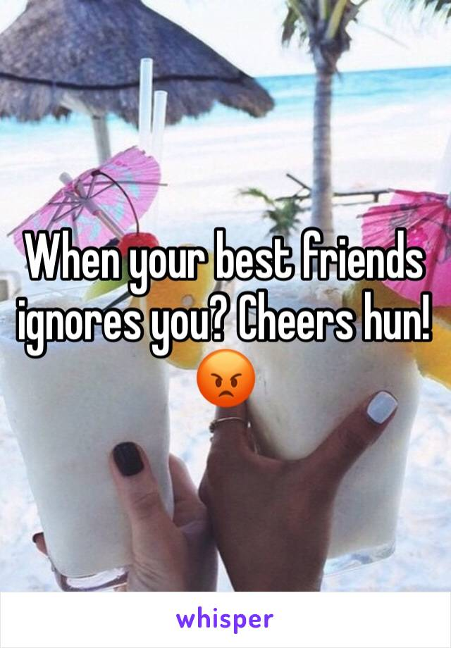 When your best friends ignores you? Cheers hun!😡
