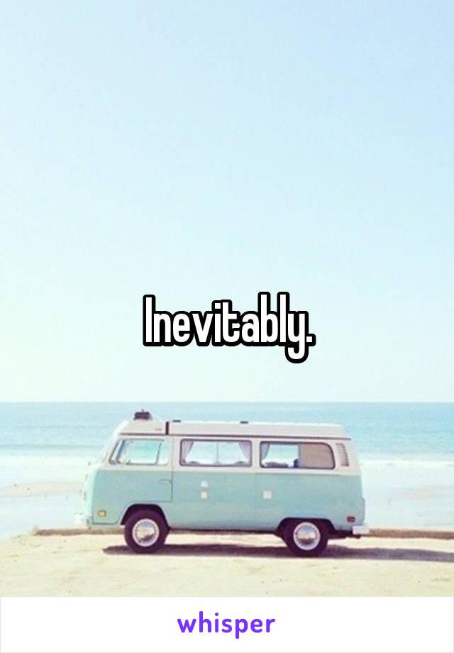 Inevitably.