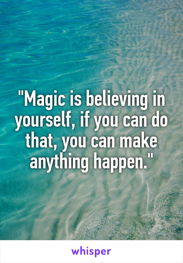 """""""Magic is believing in yourself, if you can do that, you can make anything happen."""""""