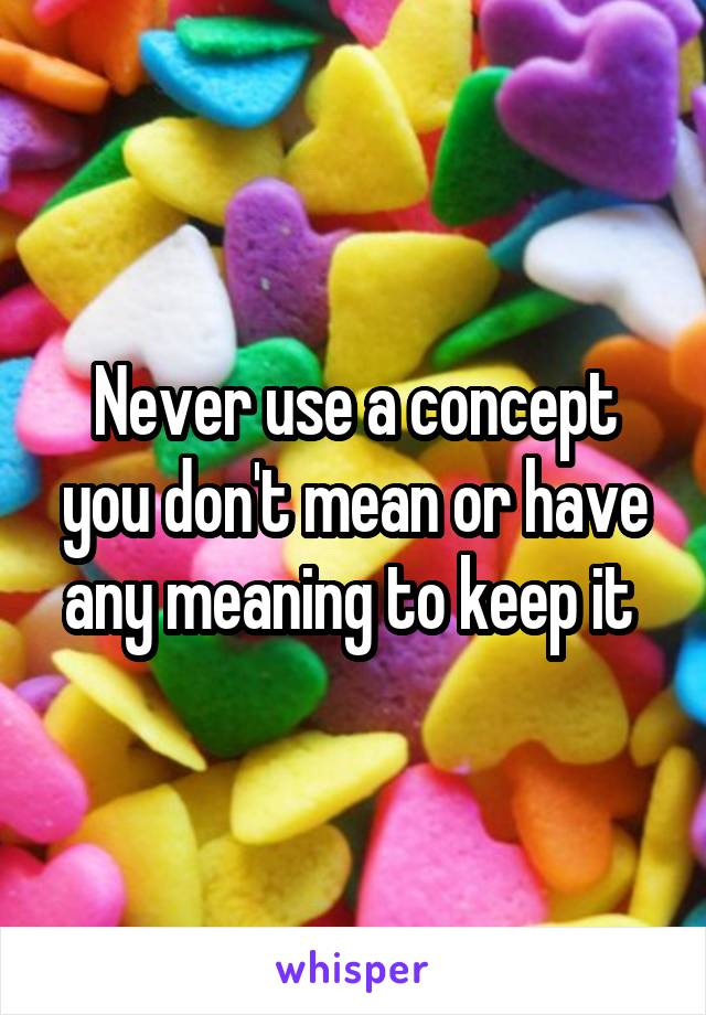 Never use a concept you don't mean or have any meaning to keep it
