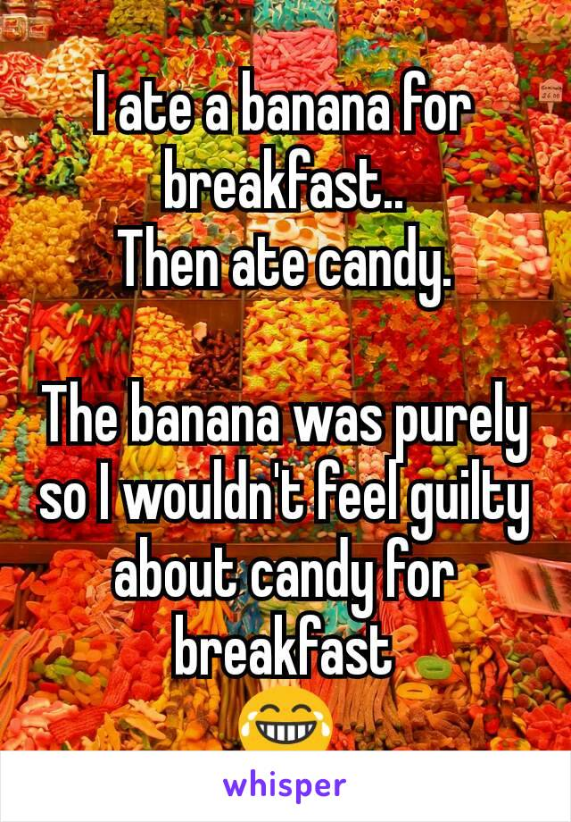I ate a banana for breakfast.. Then ate candy.  The banana was purely so I wouldn't feel guilty about candy for breakfast 😂