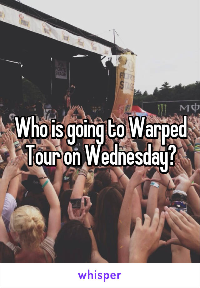Who is going to Warped Tour on Wednesday?