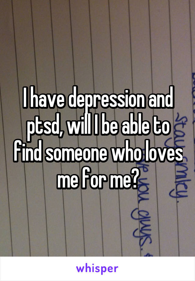I have depression and ptsd, will I be able to find someone who loves me for me?