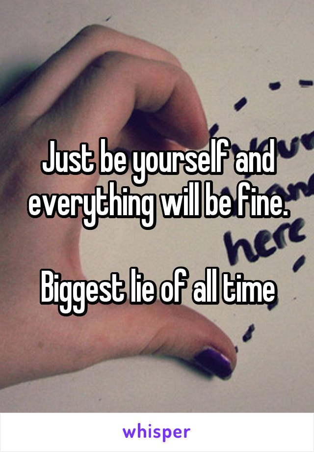 Just be yourself and everything will be fine.  Biggest lie of all time