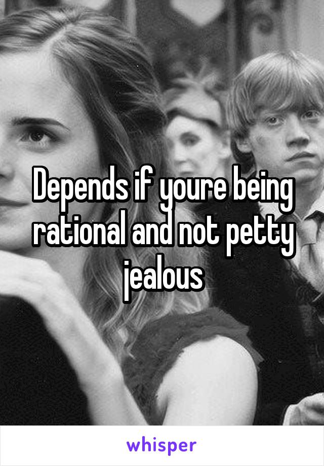 Depends if youre being rational and not petty jealous