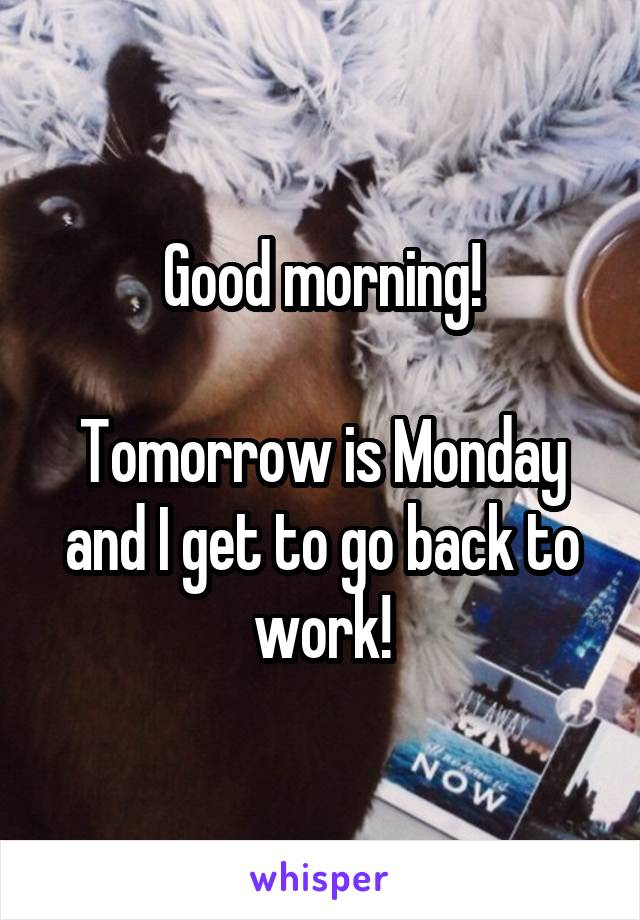 Good morning!  Tomorrow is Monday and I get to go back to work!