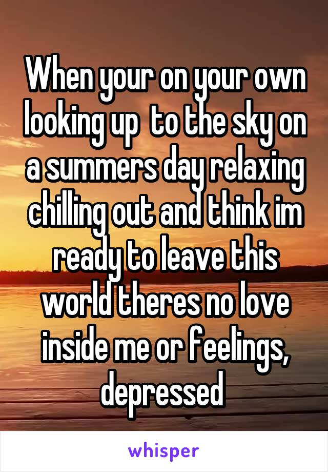 When your on your own looking up  to the sky on a summers day relaxing chilling out and think im ready to leave this world theres no love inside me or feelings, depressed