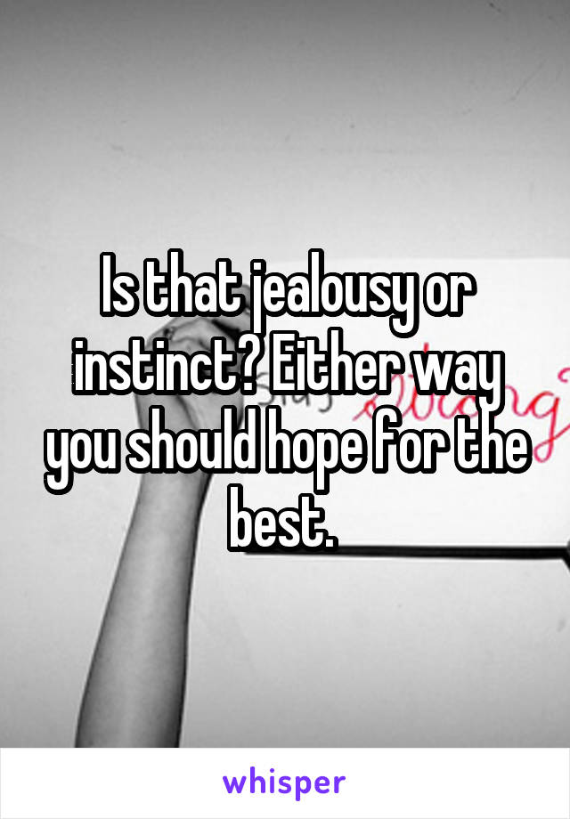 Is that jealousy or instinct? Either way you should hope for the best.