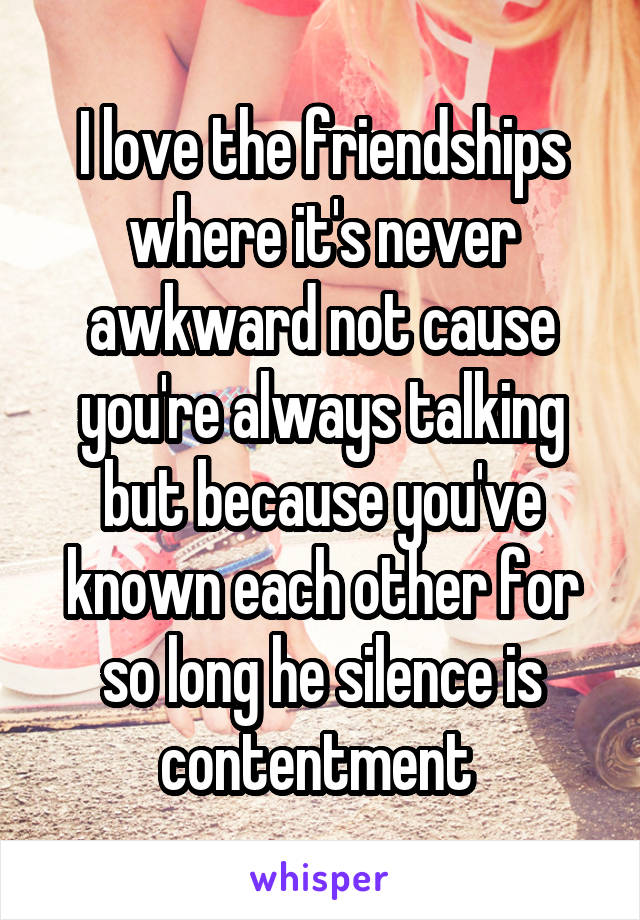 I love the friendships where it's never awkward not cause you're always talking but because you've known each other for so long he silence is contentment
