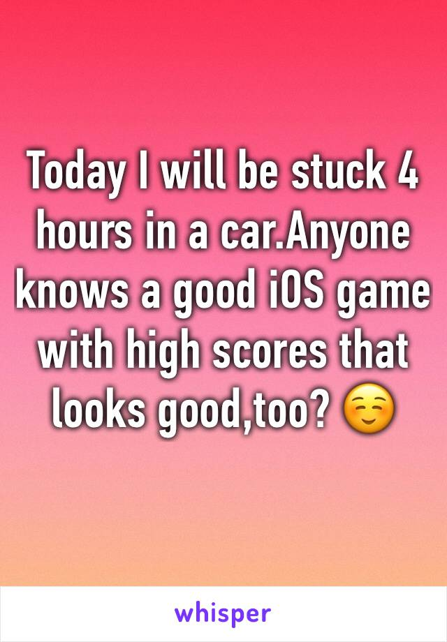 Today I will be stuck 4 hours in a car.Anyone knows a good iOS game with high scores that looks good,too? ☺️