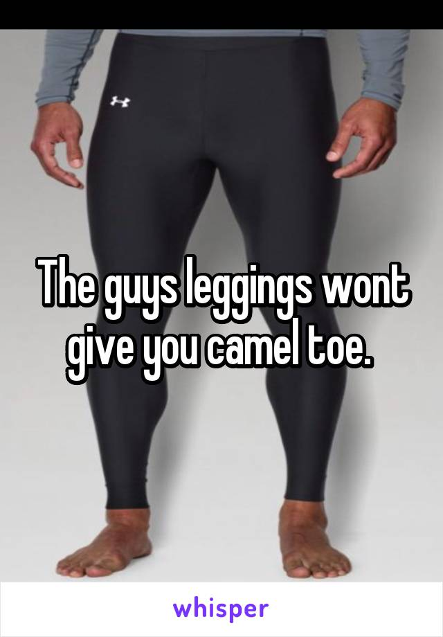 The guys leggings wont give you camel toe.