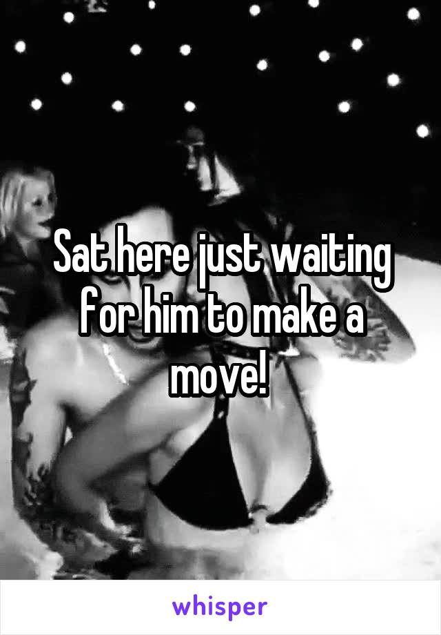 Sat here just waiting for him to make a move!