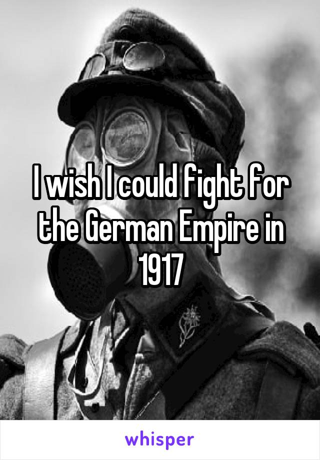 I wish I could fight for the German Empire in 1917