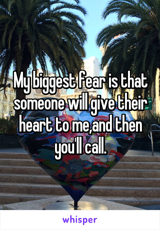 My biggest fear is that someone will give their heart to me,and then you'll call.