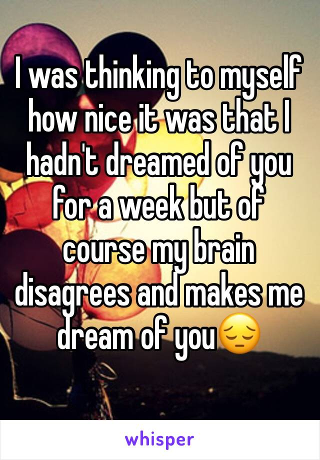 I was thinking to myself how nice it was that I hadn't dreamed of you for a week but of course my brain disagrees and makes me dream of you😔