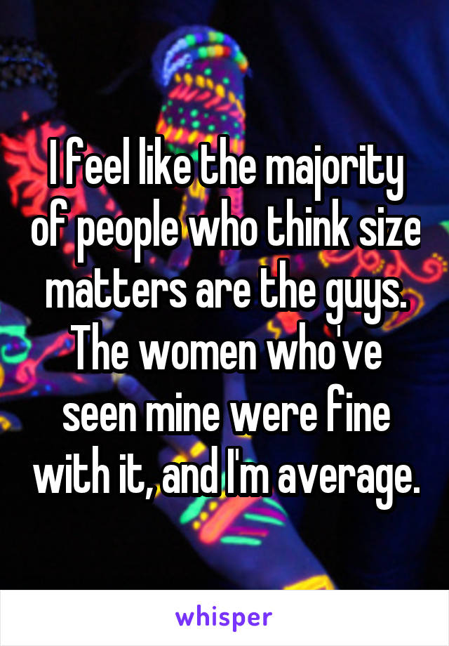 I feel like the majority of people who think size matters are the guys. The women who've seen mine were fine with it, and I'm average.