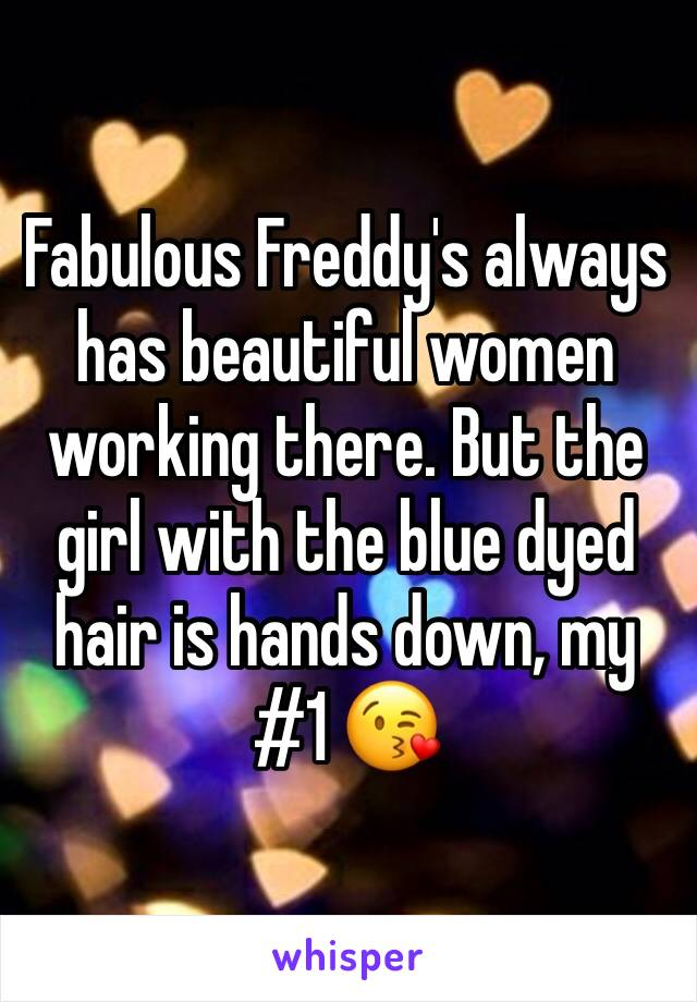 Fabulous Freddy's always has beautiful women working there. But the girl with the blue dyed hair is hands down, my #1 😘