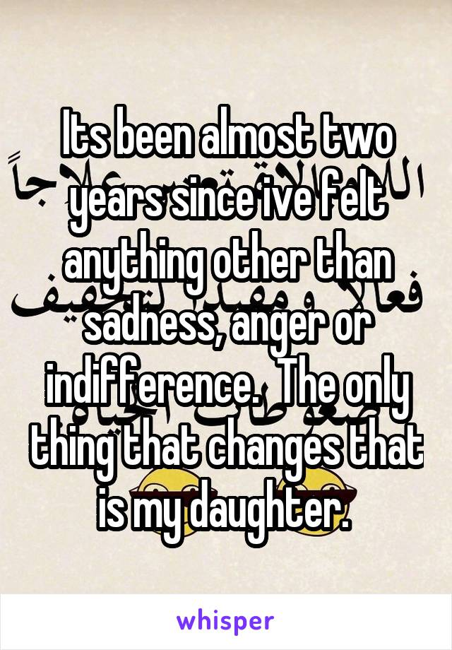 Its been almost two years since ive felt anything other than sadness, anger or indifference.  The only thing that changes that is my daughter.