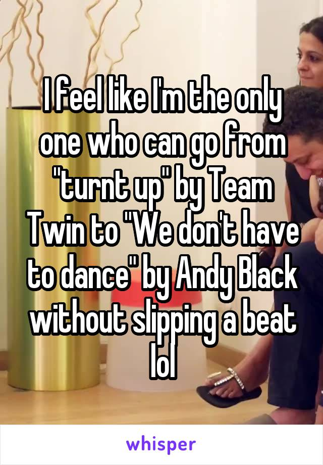 """I feel like I'm the only one who can go from """"turnt up"""" by Team Twin to """"We don't have to dance"""" by Andy Black without slipping a beat lol"""