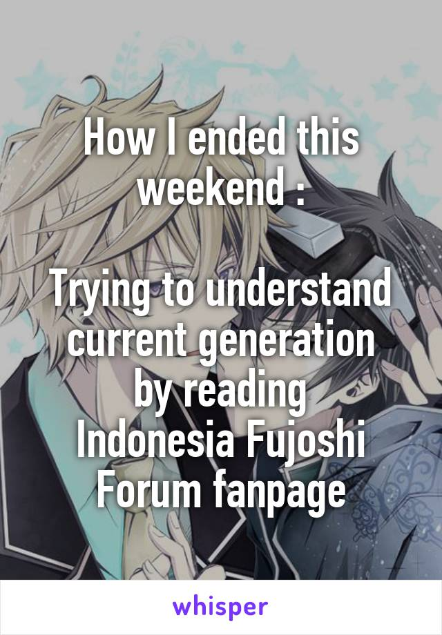 How I ended this weekend :  Trying to understand current generation by reading Indonesia Fujoshi Forum fanpage