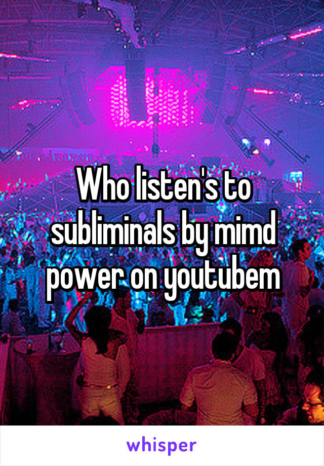 Who listen's to subliminals by mimd power on youtubem