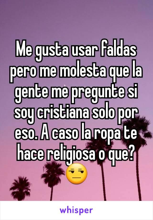 Me gusta usar faldas pero me molesta que la gente me pregunte si soy cristiana solo por eso. A caso la ropa te hace religiosa o que? 😒