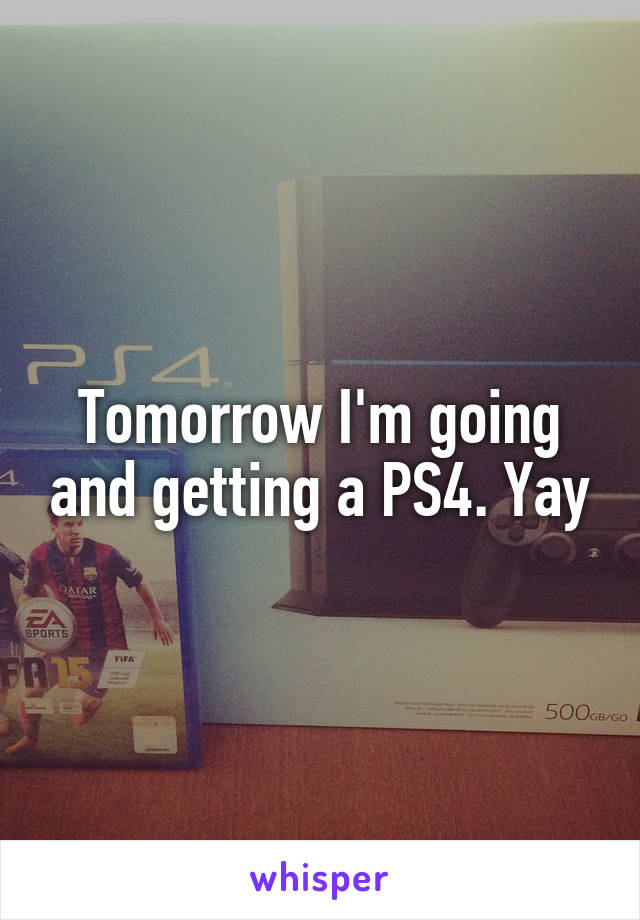 Tomorrow I'm going and getting a PS4. Yay