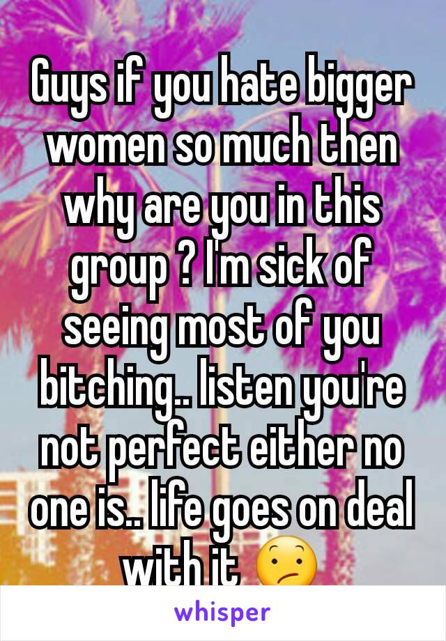 Guys if you hate bigger women so much then why are you in this group ? I'm sick of seeing most of you bitching.. listen you're not perfect either no one is.. life goes on deal with it 😕