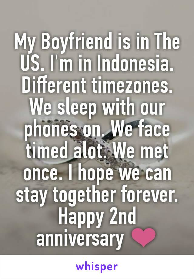 My Boyfriend is in The US. I'm in Indonesia. Different timezones. We sleep with our phones on. We face timed alot. We met once. I hope we can stay together forever. Happy 2nd anniversary ❤