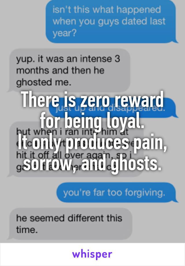 There is zero reward for being loyal. It only produces pain, sorrow, and ghosts.