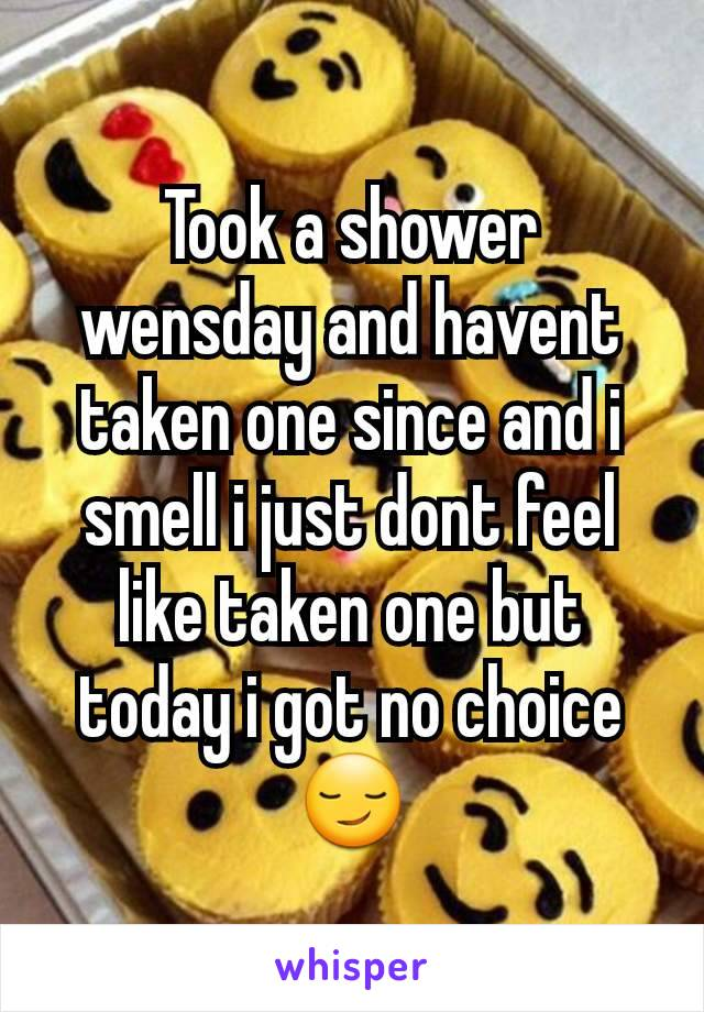 Took a shower wensday and havent taken one since and i smell i just dont feel like taken one but today i got no choice😏
