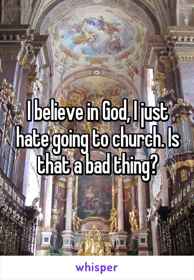 I believe in God, I just hate going to church. Is that a bad thing?