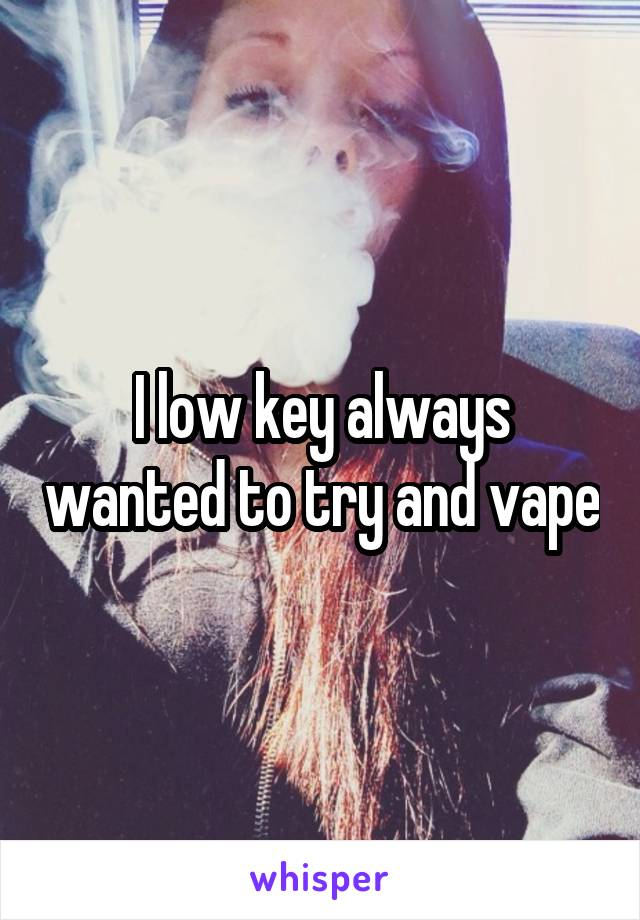 I low key always wanted to try and vape