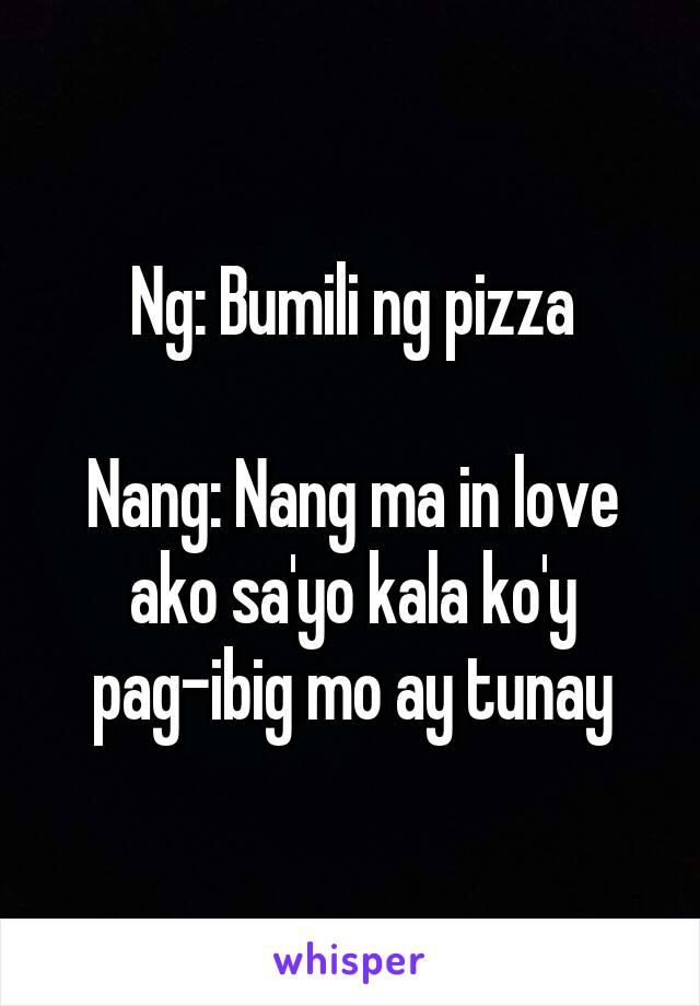 Ng: Bumili ng pizza  Nang: Nang ma in love ako sa'yo kala ko'y pag-ibig mo ay tunay