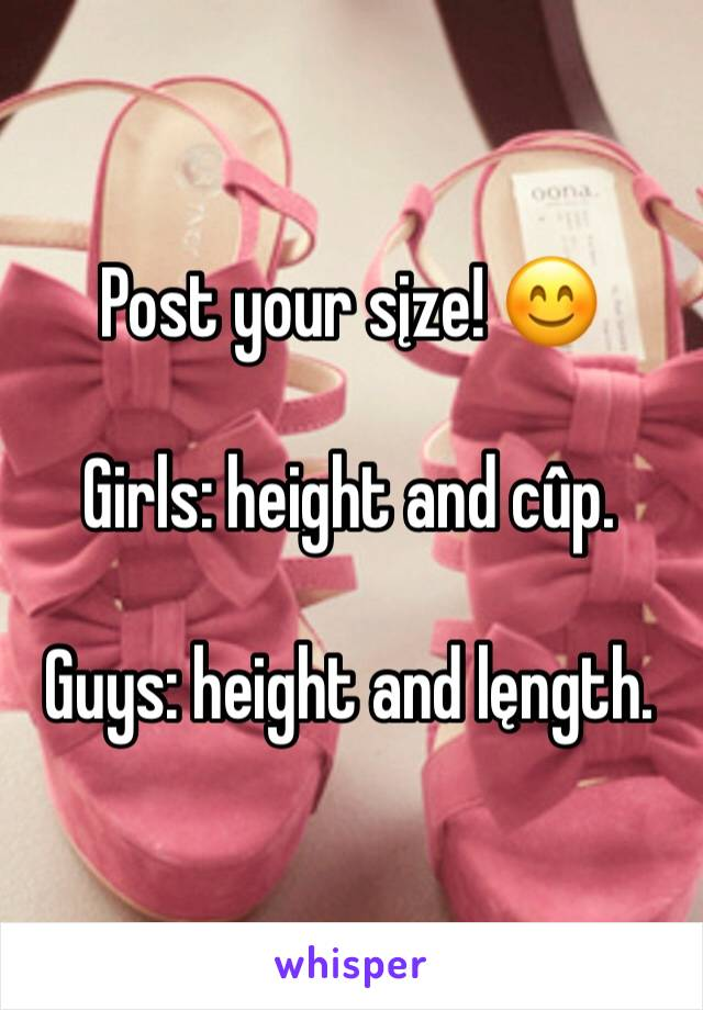 Post your sįze! 😊  Girls: height and cûp.  Guys: height and lęngth.