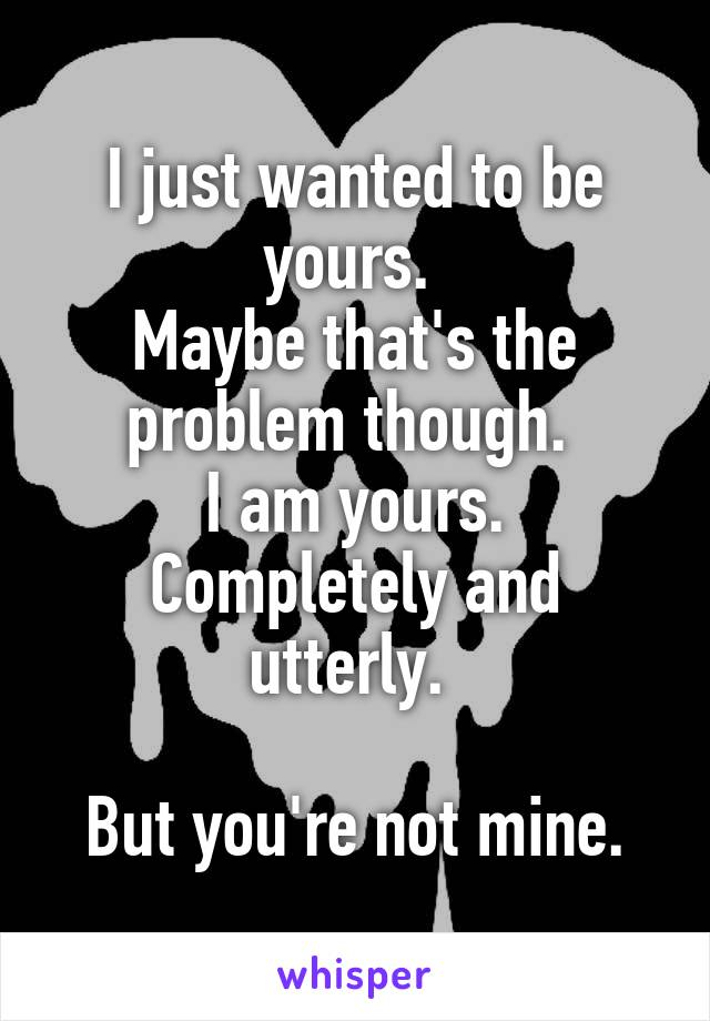 I just wanted to be yours.  Maybe that's the problem though.  I am yours. Completely and utterly.   But you're not mine.