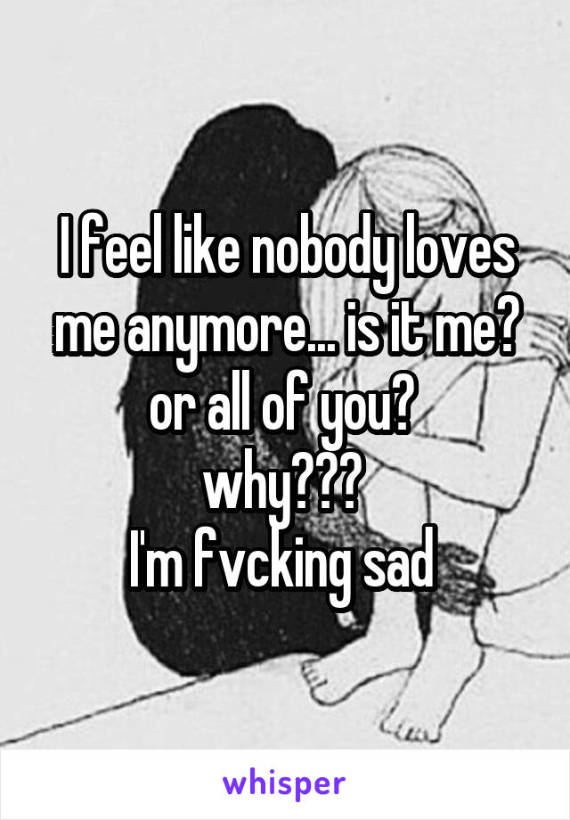 I feel like nobody loves me anymore... is it me? or all of you?  why???  I'm fvcking sad
