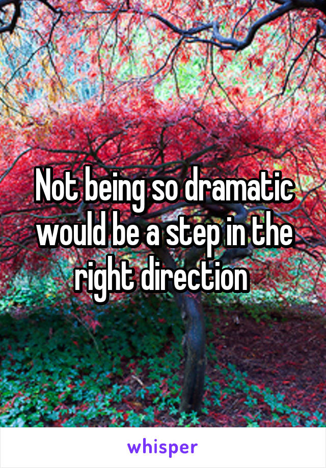 Not being so dramatic would be a step in the right direction