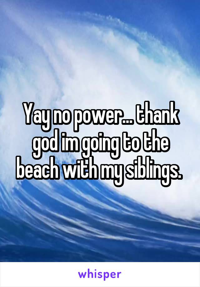 Yay no power... thank god im going to the beach with my siblings.