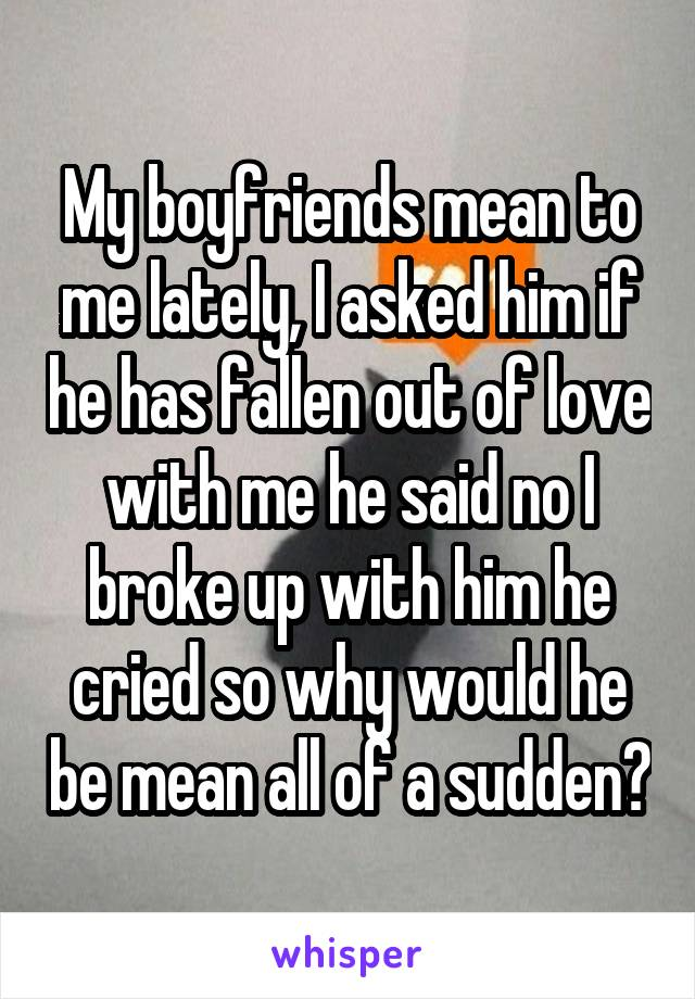 My boyfriends mean to me lately, I asked him if he has fallen out of love with me he said no I broke up with him he cried so why would he be mean all of a sudden?