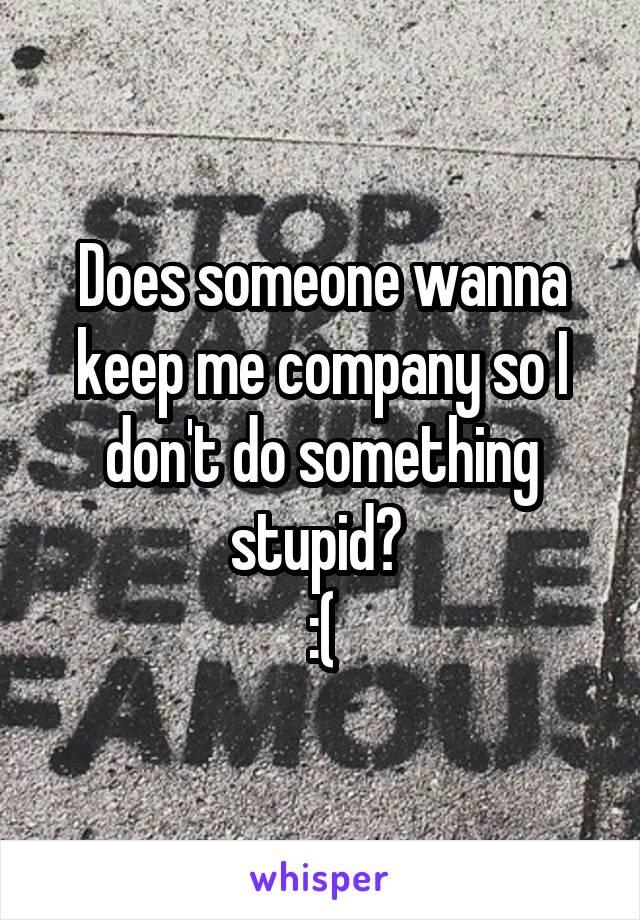 Does someone wanna keep me company so I don't do something stupid?  :(
