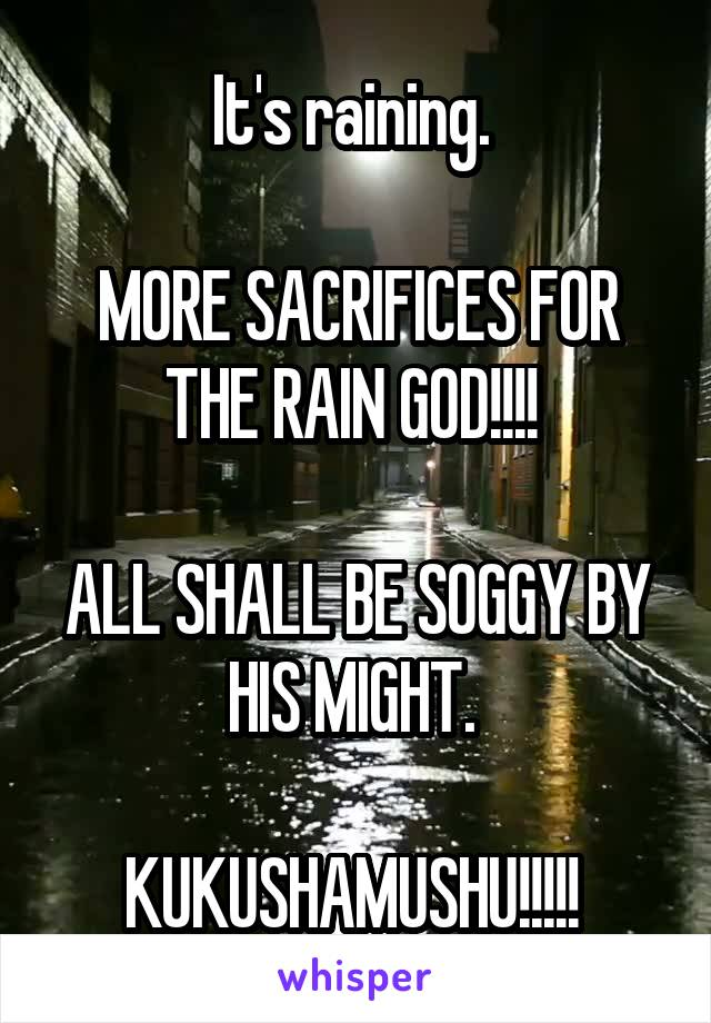 It's raining.   MORE SACRIFICES FOR THE RAIN GOD!!!!   ALL SHALL BE SOGGY BY HIS MIGHT.   KUKUSHAMUSHU!!!!!