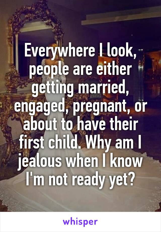 Everywhere I look, people are either getting married, engaged, pregnant, or about to have their first child. Why am I jealous when I know I'm not ready yet?