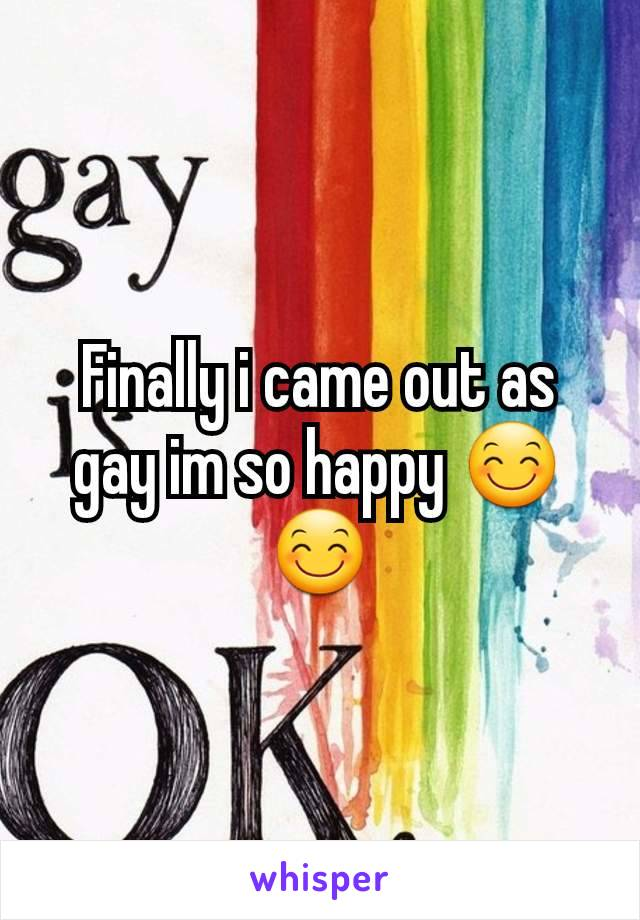 Finally i came out as gay im so happy 😊😊