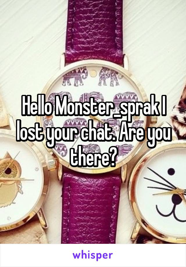 Hello Monster_sprak I lost your chat. Are you there?