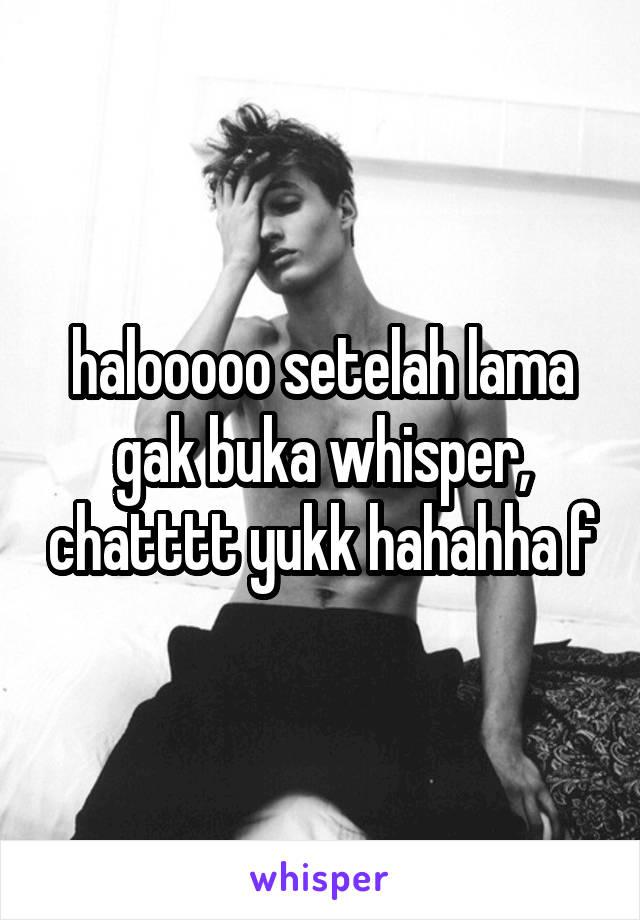 halooooo setelah lama gak buka whisper, chatttt yukk hahahha f